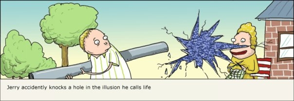 Jerry accidently knocks a hole in the illusion he calls life.