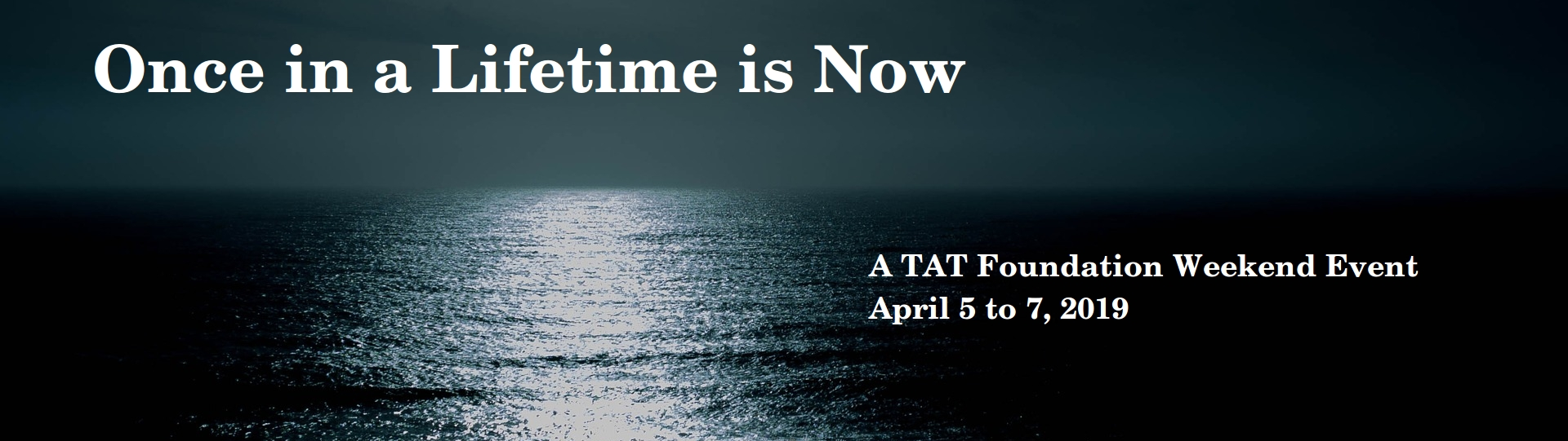 TAT April Retreat: Once in a Lifetime is Now. April 5-7, 2018.