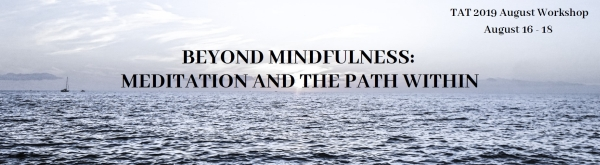 TAT August Workshop: Beyond Mindfulness. August 16-18, 2019.