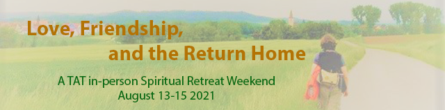TAT August In-Person Gathering: Love, Friendship, and the Return Home. August 13-15, 2021.
