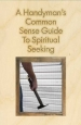 A Handyman's Common Sense Guide to Spiritual Seeking