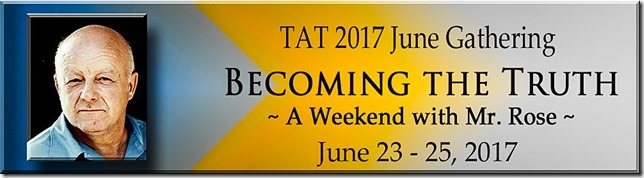 TAT June Gathering 2017: Becoming the Truth - A Weekend with Mr. Rose . June 23-25, 2017.