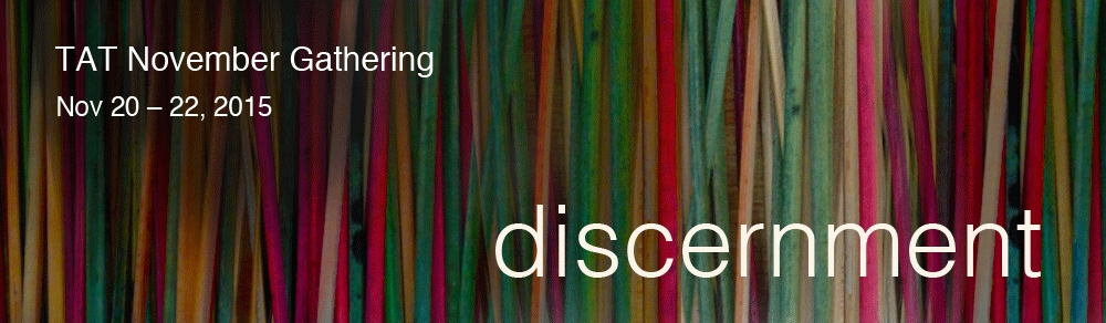 TAT November Gathering 2015: Discernment. November 20-22, 2015.